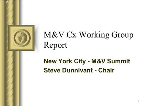 1 M&V Cx Working Group Report New York City - M&V Summit Steve Dunnivant - Chair This presentation will probably involve audience discussion, which will.
