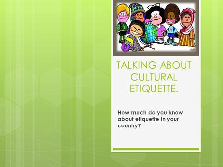 TALKING ABOUT CULTURAL ETIQUETTE. How much do you know about etiquette in your country?