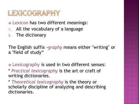  Lexicon has two different meanings: 1. All the vocabulary of a language 2. The dictionary The English suffix -graphy means either writing or a field.