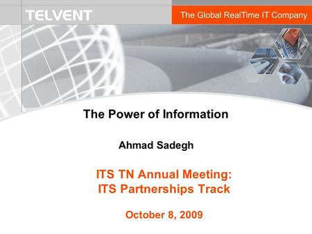 ITS TN Annual Meeting: ITS Partnerships Track October 8, 2009 The Power of Information Ahmad Sadegh.