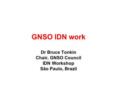 GNSO IDN work Dr Bruce Tonkin Chair, GNSO Council IDN Workshop São Paulo, Brazil.