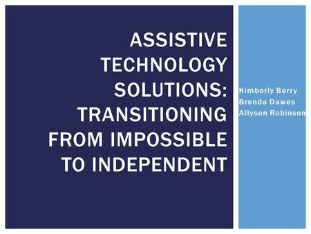 Kimberly Berry Brenda Dawes Allyson Robinson ASSISTIVE TECHNOLOGY SOLUTIONS: TRANSITIONING FROM IMPOSSIBLE TO INDEPENDENT.