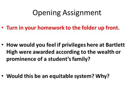 Opening Assignment Turn in your homework to the folder up front. How would you feel if privileges here at Bartlett High were awarded according to the wealth.