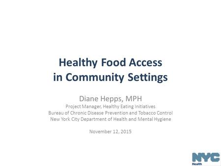 Healthy Food Access in Community Settings Diane Hepps, MPH Project Manager, Healthy Eating Initiatives Bureau of Chronic Disease Prevention and Tobacco.