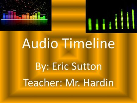 Audio Timeline By: Eric Sutton Teacher: Mr. Hardin.