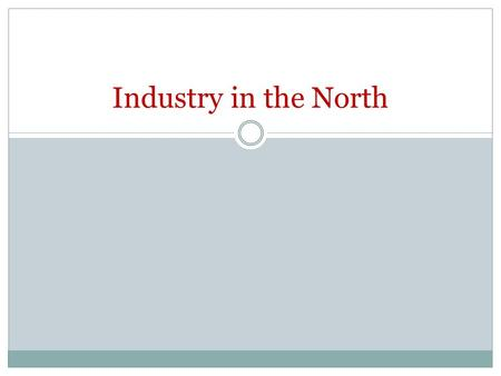 Industry in the North. What is the North? Economy of the North Had focused on only trading which hurt during Embargo and War of 1812 Focused turned to.