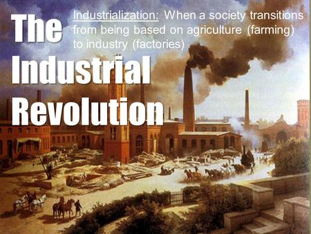 The Industrial Revolution Industrialization: When a society transitions from being based on agriculture (farming) to industry (factories)
