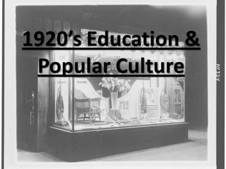 1920's Education & Popular Culture EDUCATION AND POPULAR CULTURE  During the 1920s, developments in education had a powerful impact on the nation 
