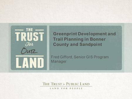 Greenprint Development and Trail Planning in Bonner County and Sandpoint Fred Gifford, Senior GIS Program Manager.