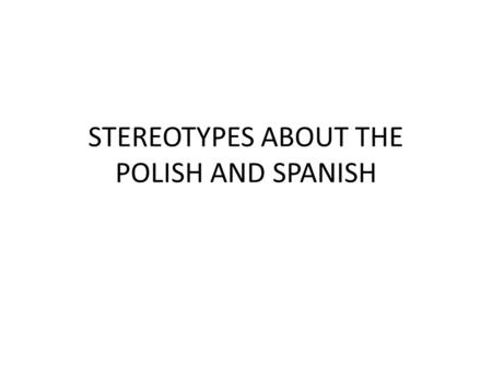 STEREOTYPES ABOUT THE POLISH AND SPANISH. It is bad to have prejudices and to overcome prejudices we must know them. It is important to know what others.