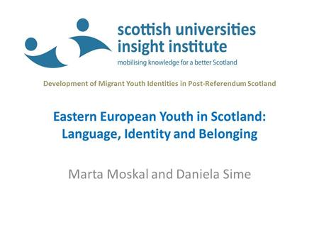 Development of Migrant Youth Identities in Post-Referendum Scotland Eastern European Youth in Scotland: Language, Identity and Belonging Marta Moskal and.