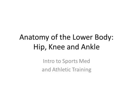Anatomy of the Lower Body: Hip, Knee and Ankle Intro to Sports Med and Athletic Training.