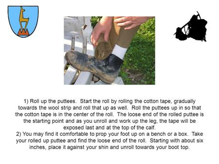 1) Roll up the puttees. Start the roll by rolling the cotton tape, gradually towards the wool strip and roll that up as well. Roll the puttees up in so.