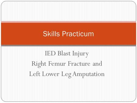 IED Blast Injury Right Femur Fracture and Left Lower Leg Amputation Skills Practicum.