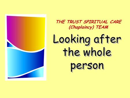 Looking after the whole person THE TRUST SPIRITUAL CARE (Chaplaincy) TEAM.