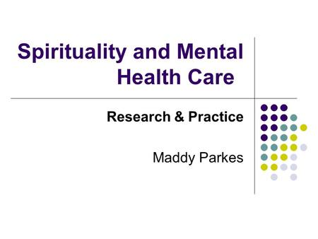Spirituality and Mental Health Care Research & Practice Maddy Parkes.