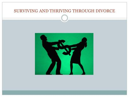 SURVIVING AND THRIVING THROUGH DIVORCE. Overview of Divorce Issues Overview of the Divorce Process Litigation versus Mediation Frequently Asked Questions.