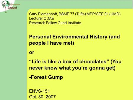 Gary Flomenhoft, BSME'77 (Tufts) MPP/CEE'01 (UMD) Lecturer CDAE Research Fellow Gund Institute Personal Environmental History (and people I have met) or.