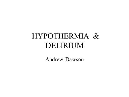 HYPOTHERMIA & DELIRIUM Andrew Dawson. 15.11.02 50 year old man presents to JHH 1 week history or declining mobility and increased confusion ? associated.