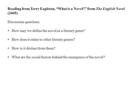 "Reading from Terry Eagleton, ""What is a Novel?"" from The English Novel (2005) Discussion questions: How may we define the novel as a literary genre? How."