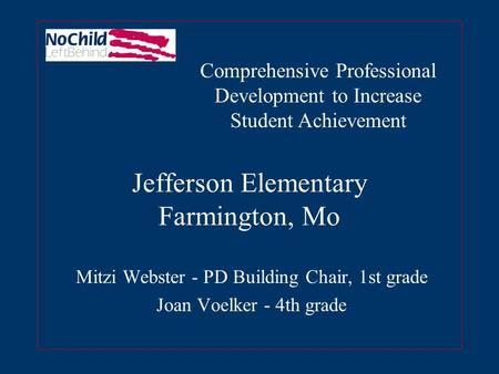 Jefferson Elementary Farmington, Mo Mitzi Webster - PD Building Chair, 1st grade Joan Voelker - 4th grade Comprehensive Professional Development to Increase.