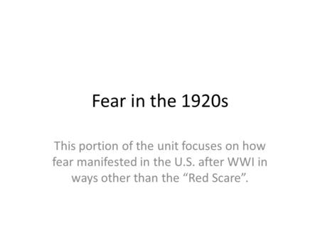 "Fear in the 1920s This portion of the unit focuses on how fear manifested in the U.S. after WWI in ways other than the ""Red Scare""."