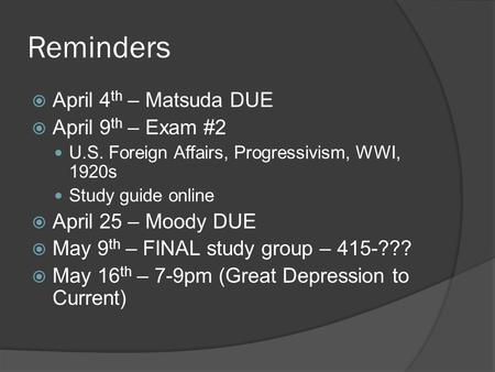 Reminders  April 4 th – Matsuda DUE  April 9 th – Exam #2 U.S. Foreign Affairs, Progressivism, WWI, 1920s Study guide online  April 25 – Moody DUE 