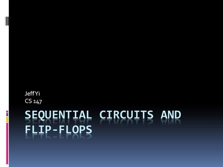 Jeff Yi CS 147. Circuits  Combinatorial – Circuit that only relies on inputs.  Sequential - Circuit determined by input as well as the previous state.