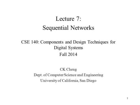 Lecture 7: Sequential Networks CSE 140: Components and Design Techniques for Digital Systems Fall 2014 CK Cheng Dept. of Computer Science and Engineering.
