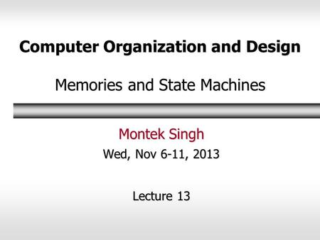 Computer Organization and Design Memories and State Machines Montek Singh Wed, Nov 6-11, 2013 Lecture 13.
