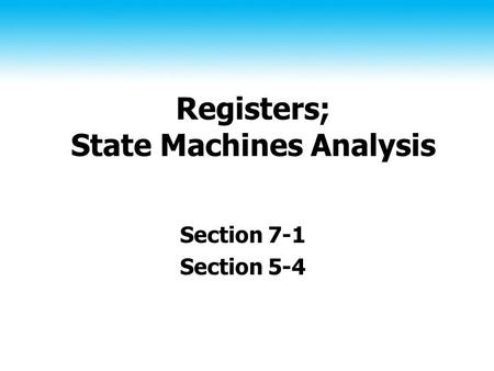 Registers; State Machines Analysis Section 7-1 Section 5-4.