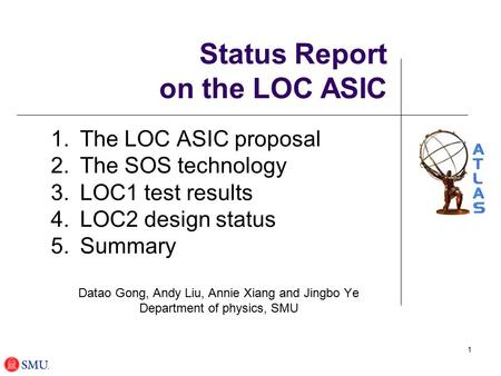1 Status Report on the LOC ASIC 1.The LOC ASIC proposal 2.The SOS technology 3.LOC1 test results 4.LOC2 design status 5.Summary Datao Gong, Andy Liu, Annie.