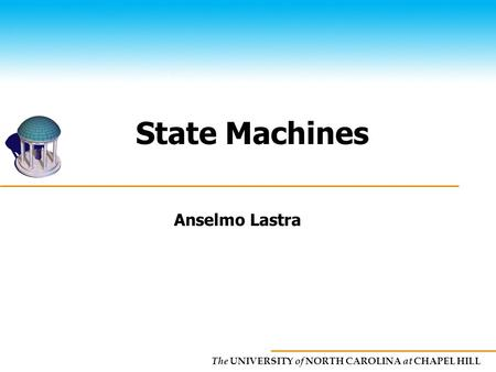 The UNIVERSITY of NORTH CAROLINA at CHAPEL HILL State Machines Anselmo Lastra.
