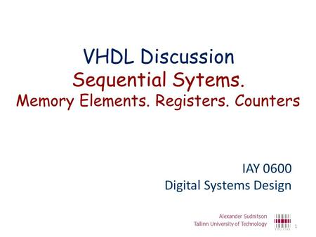 VHDL Discussion Sequential Sytems. Memory Elements. Registers. Counters IAY 0600 Digital Systems Design Alexander Sudnitson Tallinn University of Technology.