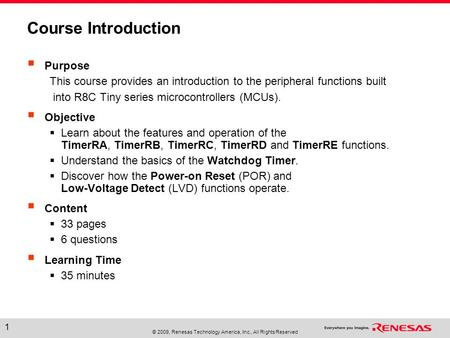© 2009, Renesas Technology America, Inc., All Rights Reserved 1 Course Introduction  Purpose This course provides an introduction to the peripheral functions.