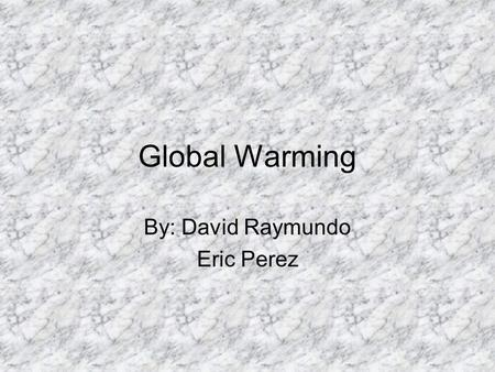 Global Warming By: David Raymundo Eric Perez Outline What is Global Warming Greenhouse Gases Positives Negatives Results of Global Warming Solutions.