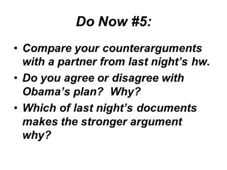 Do Now #5: Compare your counterarguments with a partner from last night's hw. Do you agree or disagree with Obama's plan? Why? Which of last night's documents.