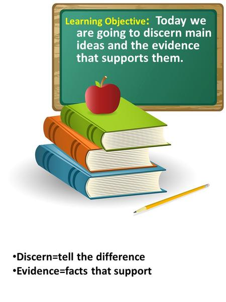 Learning Objective : Today we are going to discern main ideas and the evidence that supports them. Discern=tell the difference Evidence=facts that support.