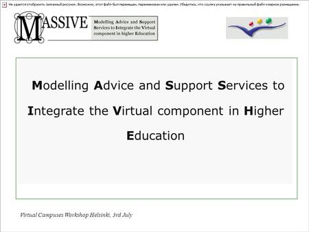 Virtual Campuses Workshop Helsinki, 3rd July Modelling Advice and Support Services to Integrate the Virtual component in Higher Education.