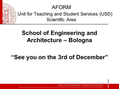 "School of Engineering and Architecture – Bologna ""See you on the 3rd of December"" AFORM Unit for Teaching and Student Services (USD) Scientific Area."