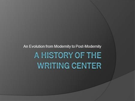An Evolution from Modernity to Post-Modernity. Outcomes  You will understand: The history of the writing center in American colleges and universities.