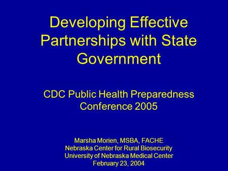 Developing Effective Partnerships with State Government CDC Public Health Preparedness Conference 2005 Marsha Morien, MSBA, FACHE Nebraska Center for Rural.