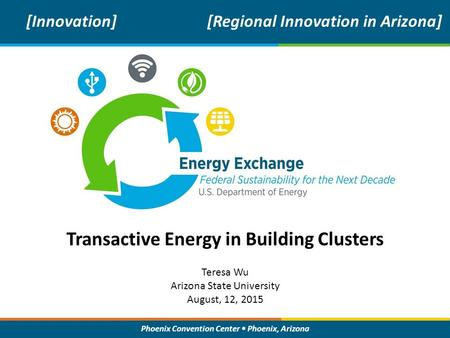 Phoenix Convention Center Phoenix, Arizona Transactive Energy in Building Clusters [Innovation][Regional Innovation in Arizona] Teresa Wu Arizona State.