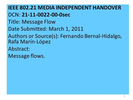 1 IEEE 802.21 MEDIA INDEPENDENT HANDOVER DCN: 21-11-0022-00-0sec Title: Message Flow Date Submitted: March 1, 2011 Authors or Source(s): Fernando Bernal-Hidalgo,