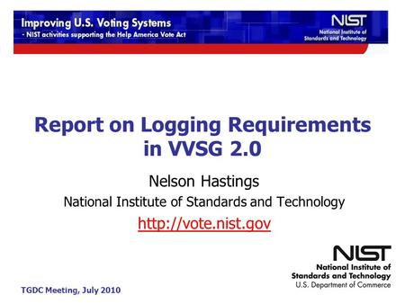 TGDC Meeting, July 2010 Report on Logging Requirements in VVSG 2.0 Nelson Hastings National Institute of Standards and Technology