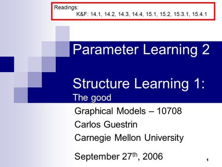 1 Parameter Learning 2 Structure Learning 1: The good Graphical Models – 10708 Carlos Guestrin Carnegie Mellon University September 27 th, 2006 Readings: