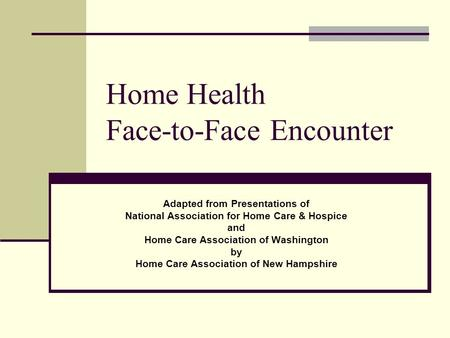 Home Health Face-to-Face Encounter Adapted from Presentations of National Association for Home Care & Hospice and Home Care Association of Washington by.