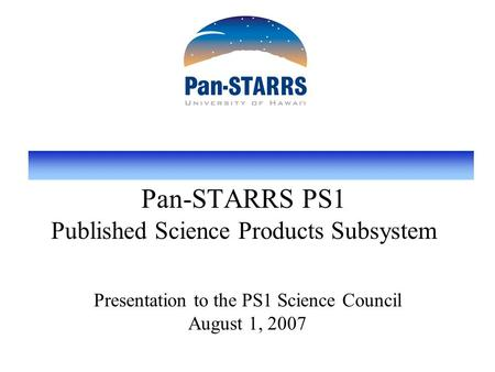 Pan-STARRS PS1 Published Science Products Subsystem Presentation to the PS1 Science Council August 1, 2007.