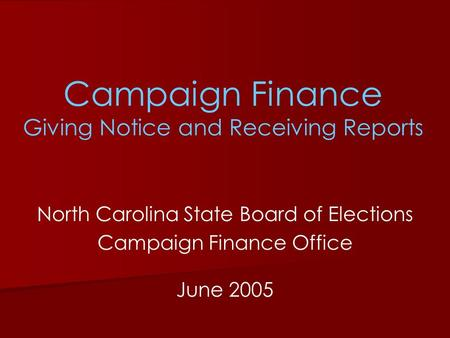Campaign Finance Giving Notice and Receiving Reports North Carolina State Board of Elections Campaign Finance Office June 2005.
