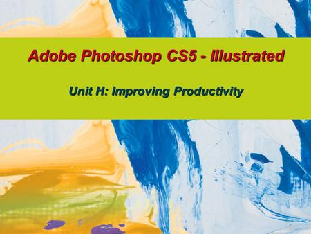 Adobe Photoshop CS5 - Illustrated Unit H: Improving Productivity.